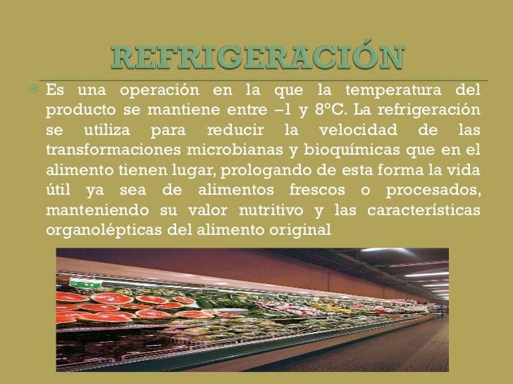 <ul><li>Es una operación en la que la temperatura del producto se mantiene entre –1 y 8°C. La refrigeración se utiliza par...