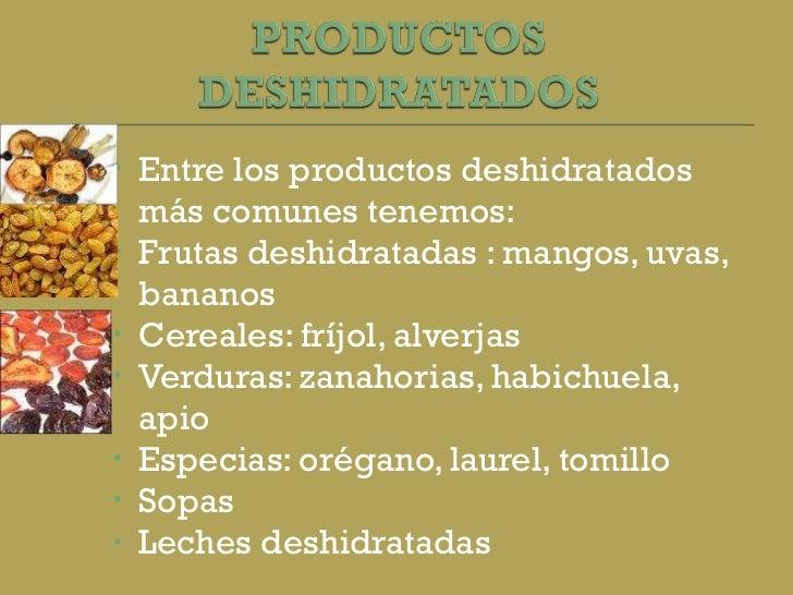 <ul><li>Entre los productos deshidratados más comunes tenemos: </li></ul><ul><li>Frutas deshidratadas : mangos, uvas, bana...
