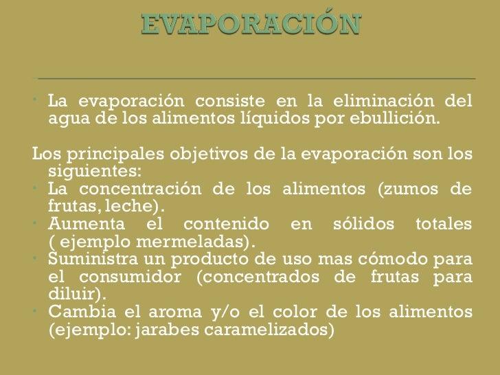 <ul><li>La evaporación consiste en la eliminación del agua de los alimentos líquidos por ebullición.  </li></ul><ul><li>Lo...