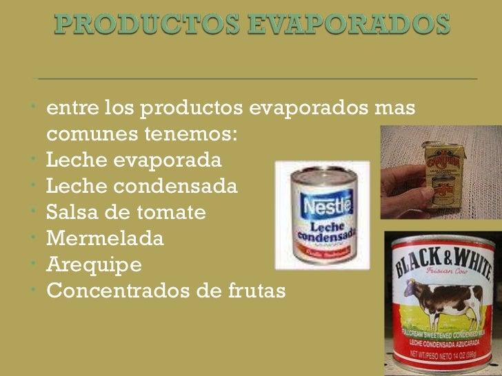 <ul><li>entre los productos evaporados mas comunes tenemos: </li></ul><ul><li>Leche evaporada </li></ul><ul><li>Leche cond...