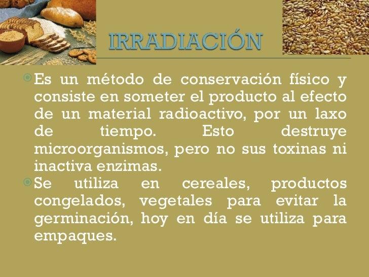 <ul><li>Es un método de conservación físico y consiste en someter el producto al efecto de un material radioactivo, por un...