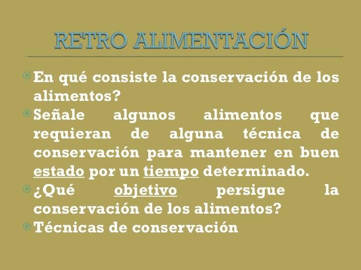 <ul><li>En qué consiste la conservación de los alimentos?  </li></ul><ul><li>Señale algunos alimentos que requieran de alg...