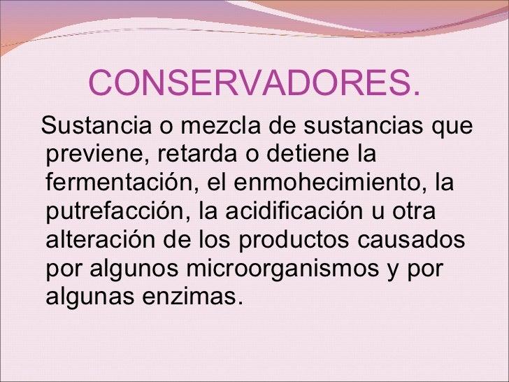 CONSERVADORES. <ul><li>Sustancia o mezcla de sustancias que previene, retarda o detiene la fermentación, el enmohecimiento...