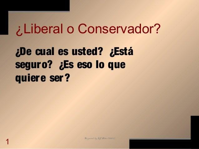 Prepared by Jeff Asher (2003) 1 ¿Liberal o Conservador? ¿De cual es usted? ¿Está seguro? ¿Es eso lo que quiere ser?