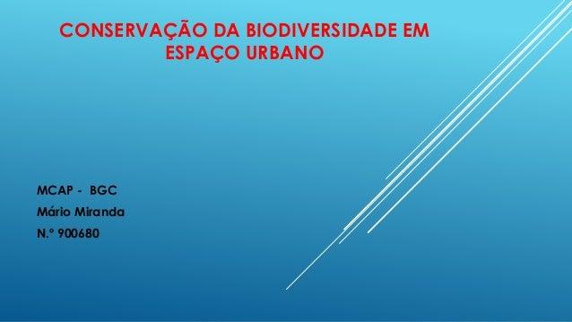 CONSERVAÇÃO DA BIODIVERSIDADE EM ESPAÇO URBANO MCAP - BGC Mário Miranda N.º 900680