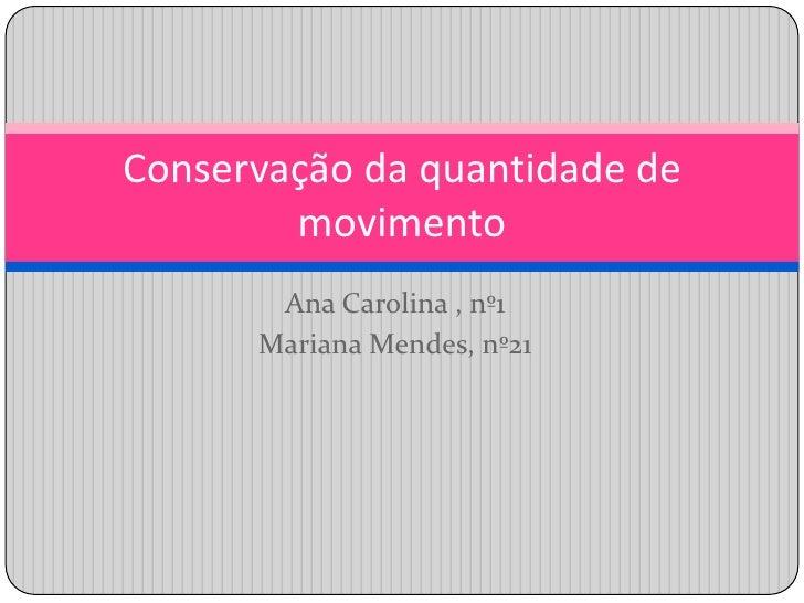 Ana Carolina , nº1<br />Mariana Mendes, nº21<br />Conservação da quantidade de movimento<br />