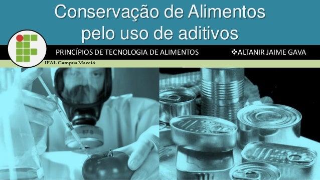 PRINCÍPIOS DE TECNOLOGIA DE ALIMENTOS ALTANIR JAIME GAVA Conservação de Alimentos pelo uso de aditivos