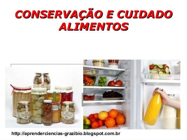 CONSERVAÇÃO E CUIDADOCONSERVAÇÃO E CUIDADO ALIMENTOSALIMENTOS http://aprenderciencias-grazibio.blogspot.com.br