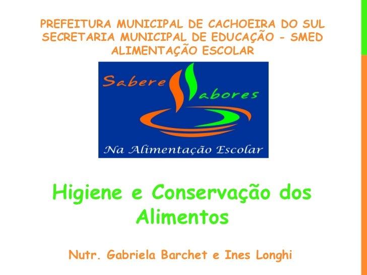PREFEITURA MUNICIPAL DE CACHOEIRA DO SULSECRETARIA MUNICIPAL DE EDUCAÇÃO - SMED          ALIMENTAÇÃO ESCOLAR Higiene e Con...
