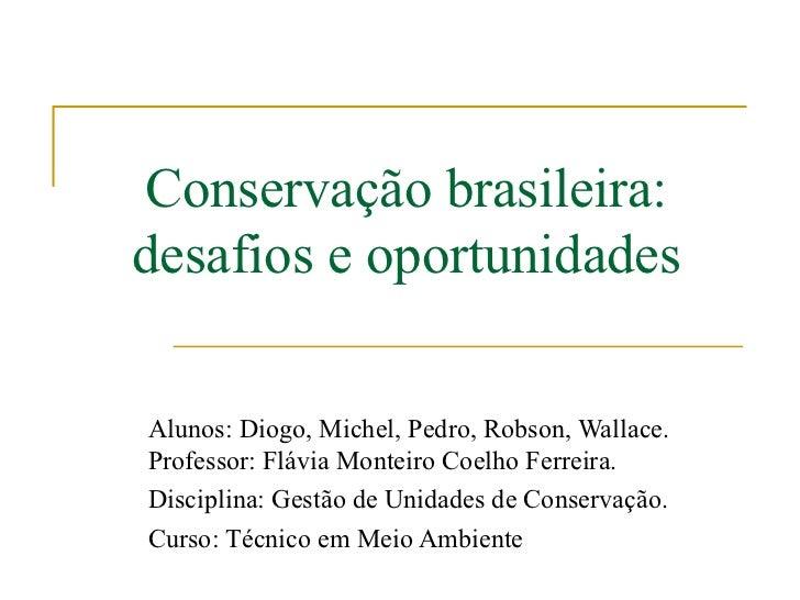 Conservação brasileira:desafios e oportunidadesAlunos: Diogo, Michel, Pedro, Robson, Wallace.Professor: Flávia Monteiro Co...