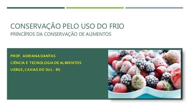 CONSERVAÇÃO PELO USO DO FRIO PRINCÍPIOS DA CONSERVAÇÃO DE ALIMENTOS PROF. ADRIANA DANTAS CIÊNCIA E TECNOLOGIA DE ALIMENTOS...