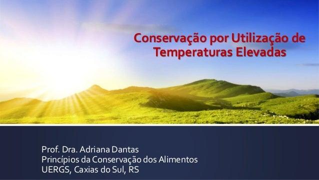 Conservação por Utilização de Temperaturas Elevadas Prof. Dra. Adriana Dantas Princípios da Conservação dos Alimentos UERG...