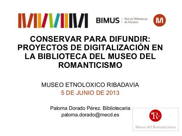 CONSERVAR PARA DIFUNDIR: PROYECTOS DE DIGITALIZACIÓN EN LA BIBLIOTECA DEL MUSEO DEL ROMANTICISMO MUSEO ETNOLOXICO RIBADAVI...