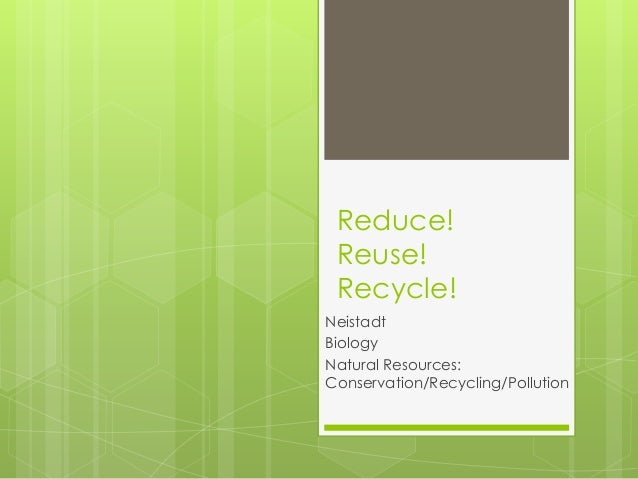 Reduce!Reuse!Recycle!NeistadtBiologyNatural Resources:Conservation/Recycling/Pollution