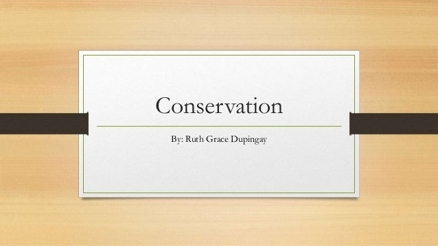 Conservation By: Ruth Grace Dupingay