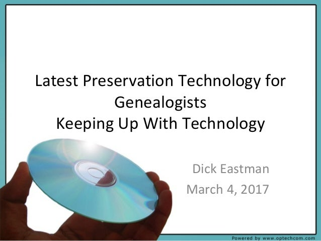 Latest Preservation Technology for Genealogists Keeping Up With Technology Dick Eastman March 4, 2017