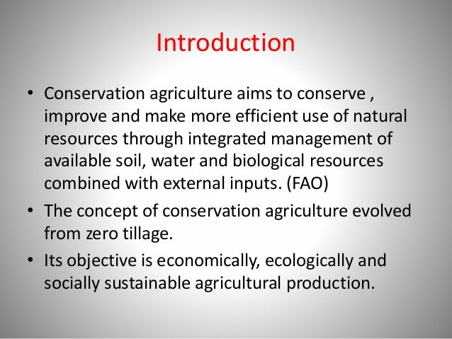 Introduction • Conservation agriculture aims to conserve , improve and make more efficient use of natural resources throug...