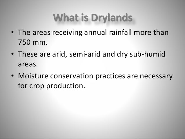 What is Drylands • The areas receiving annual rainfall more than 750 mm. • These are arid, semi-arid and dry sub-humid are...