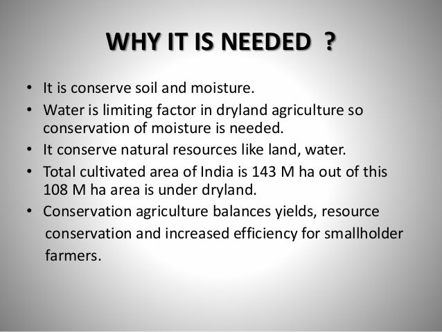 WHY IT IS NEEDED ? • It is conserve soil and moisture. • Water is limiting factor in dryland agriculture so conservation o...