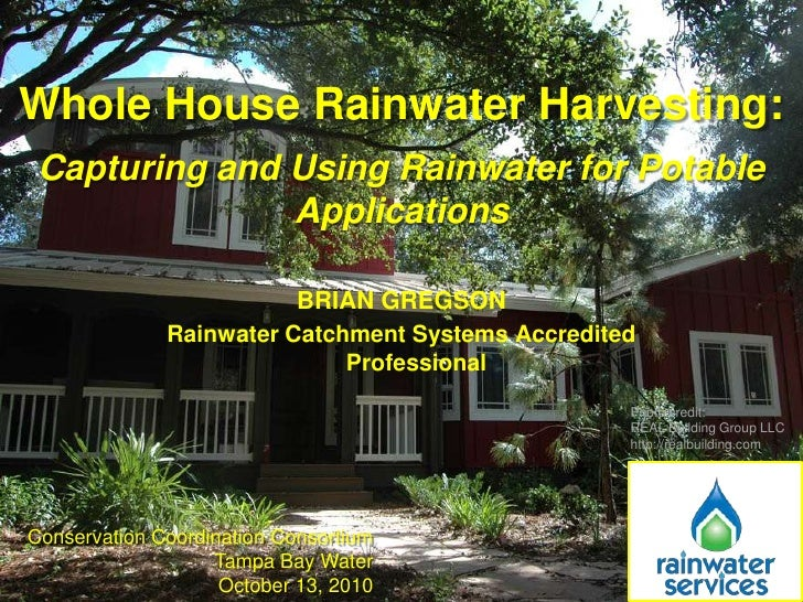 Whole House Rainwater Harvesting:<br />Capturing and Using Rainwater for Potable Applications<br />Brian Gregson<br />Rain...