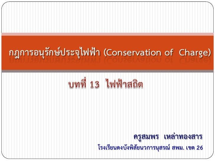 กฎการอนุรักษ์ประจุไฟฟ้า (Conservation of Charge)                                  ครูสมพร เหล่าทองสาร                     ...