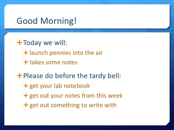Good Morning! Today we will:   launch pennies into the air   takes some notes Please do before the tardy bell:   get ...