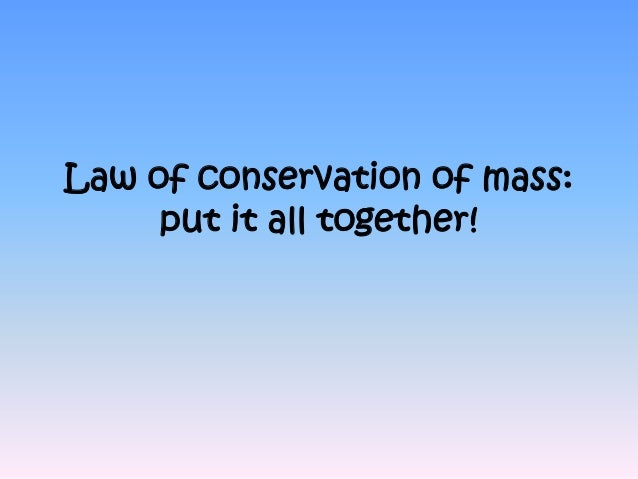 Law of conservation of mass:     put it all together!