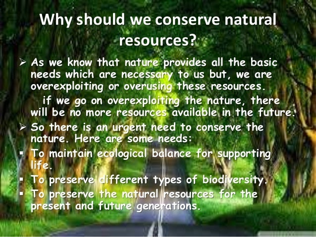 essay conserving our natural resources Conservation of natural resources conservation of natural resources the term resource means anything that we use from our environment to achieve our objective for example, we require bricks, cement, iron, wood etc to construct a building.