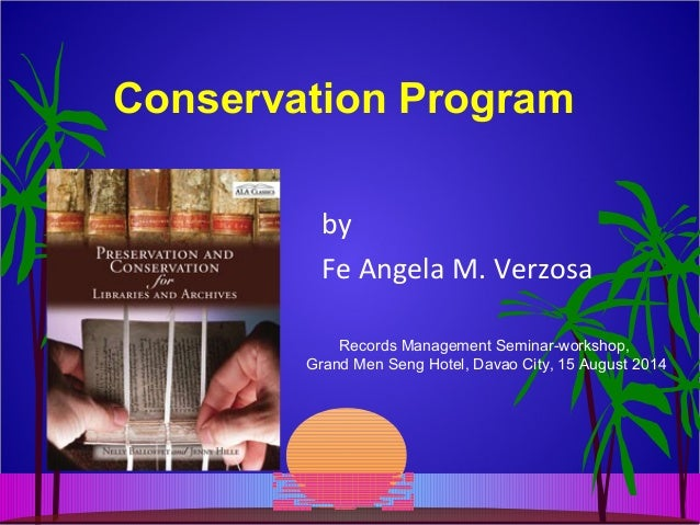 Conservation Program by Fe Angela M. Verzosa Records Management Seminar-workshop, Grand Men Seng Hotel, Davao City, 15 Aug...