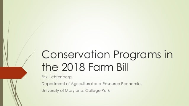 Conservation Programs in the 2018 Farm Bill Erik Lichtenberg Department of Agricultural and Resource Economics University ...