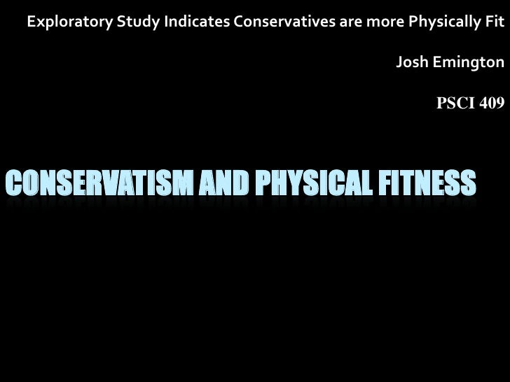 Exploratory Study Indicates Conservatives are more Physically Fit<br />Josh Emington<br />PSCI 409<br />Conservatism and P...