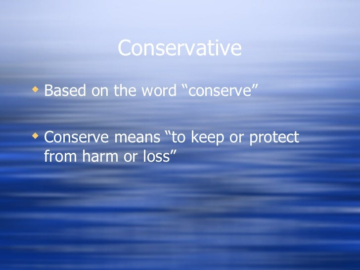 "Conservative <ul><li>Based on the word ""conserve"" </li></ul><ul><li>Conserve means ""to keep or protect from harm or loss"" ..."