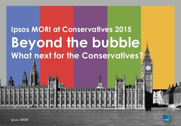Ipsos MORI at Conservatives 2015 Beyond the bubble What next for the Conservatives?
