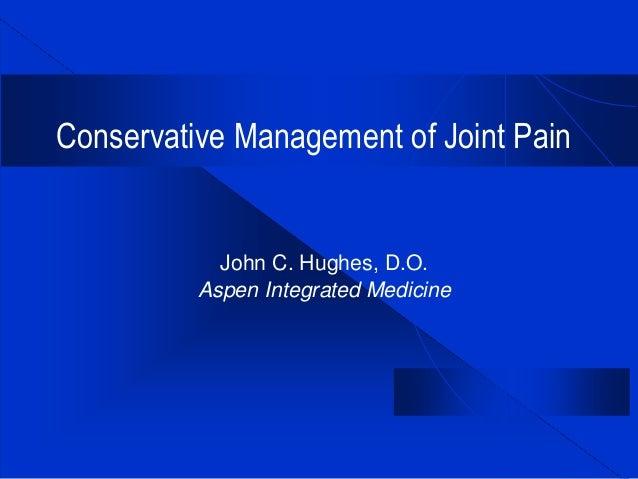 Conservative Management of Joint Pain John C. Hughes, D.O. Aspen Integrated Medicine