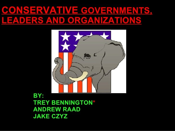 CONSERVATIVE  GOVERNMENTS, LEADERS AND ORGANIZATIONS BY: TREY BENNINGTON * ANDREW RAAD JAKE CZYZ