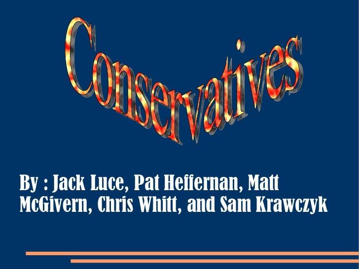 Conservatives By : Jack Luce, Pat Heffernan, Matt McGivern, Chris Whitt, and Sam Krawczyk