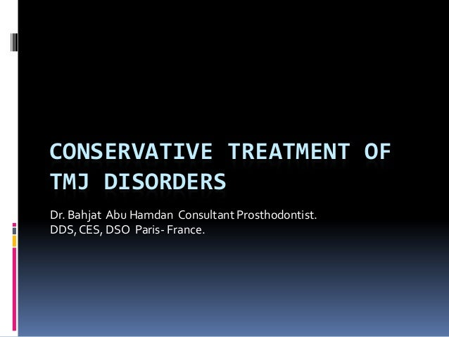 CONSERVATIVE TREATMENT OF TMJ DISORDERS Dr. Bahjat Abu Hamdan Consultant Prosthodontist. DDS,CES, DSO Paris- France.