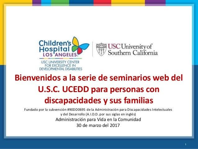 1 Bienvenidos a la serie de seminarios web del U.S.C. UCEDD para personas con discapacidades y sus familias Fundado por la...