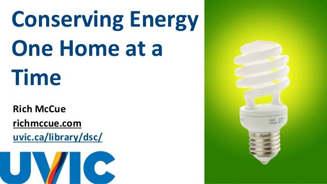 Conserving Energy One Home at a Time Rich McCue richmccue.com uvic.ca/library/dsc/