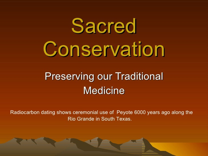 Sacred Conservation Preserving our Traditional Medicine Radiocarbon dating shows ceremonial use of  Peyote 6000 years ago ...