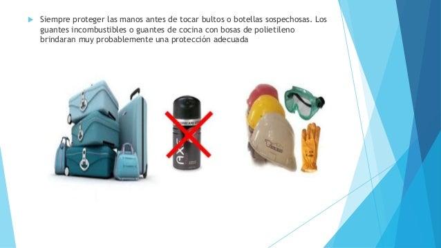  Siempre proteger las manos antes de tocar bultos o botellas sospechosas. Los guantes incombustibles o guantes de cocina ...