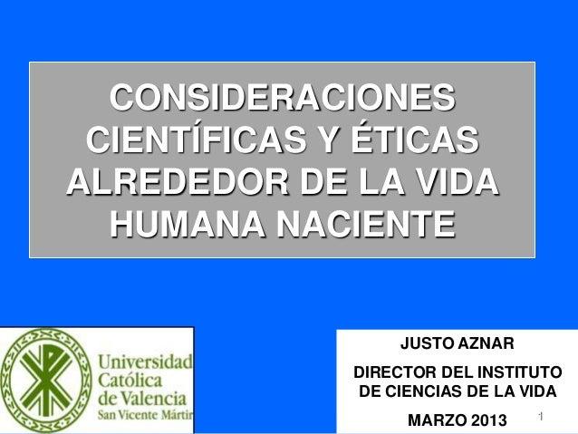 CONSIDERACIONES CIENTÍFICAS Y ÉTICAS ALREDEDOR DE LA VIDA HUMANA NACIENTE JUSTO AZNAR DIRECTOR DEL INSTITUTO DE CIENCIAS D...