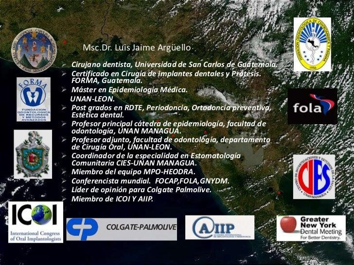 Msc.Dr. Luis Jaime Argüello<br /><ul><li>Cirujano dentista, Universidad de San Carlos de Guatemala.