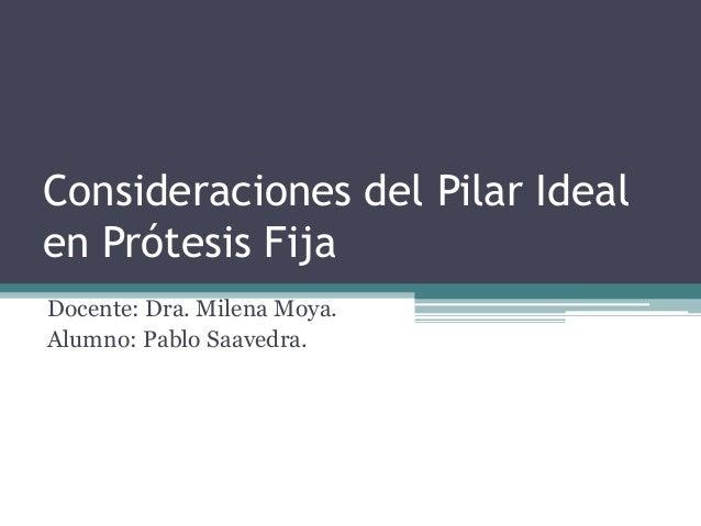 Consideraciones del Pilar Ideal  en Prótesis Fija  Docente: Dra. Milena Moya.  Alumno: Pablo Saavedra.
