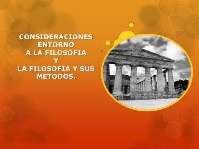 CONSIDERACIONES ENTORNO A LA FILOSOFIA Y LA FILOSOFIA Y SUS METODOS.