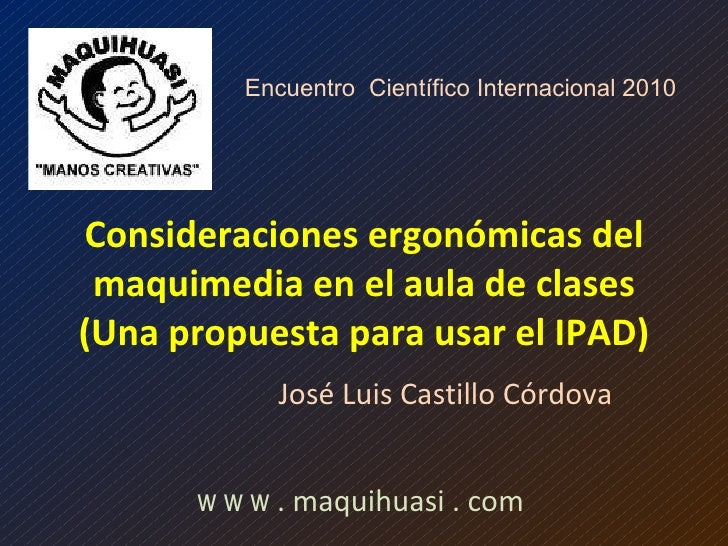 Consideraciones ergonómicas del maquimedia en el aula de clases (Una propuesta para usar el IPAD) José Luis Castillo Córdo...