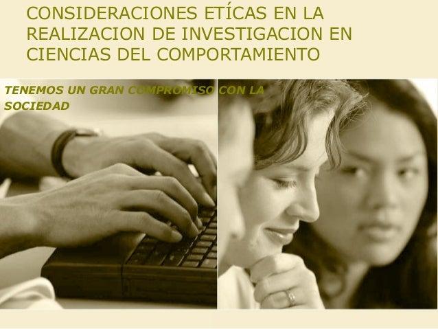 CONSIDERACIONES ETÍCAS EN LA REALIZACION DE INVESTIGACION EN CIENCIAS DEL COMPORTAMIENTO TENEMOS UN GRAN COMPROMISO CON LA...