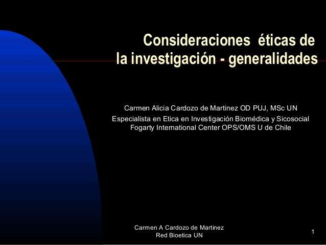 Carmen A Cardozo de Martinez Red Bioetica UN 1 Consideraciones éticas de la investigación - generalidades Carmen Alicia Ca...