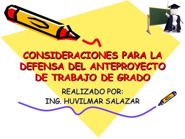 CONSIDERACIONES PARA LADEFENSA DEL ANTEPROYECTO   DE TRABAJO DE GRADO        REALIZADO POR:    ING. HUVILMAR SALAZAR