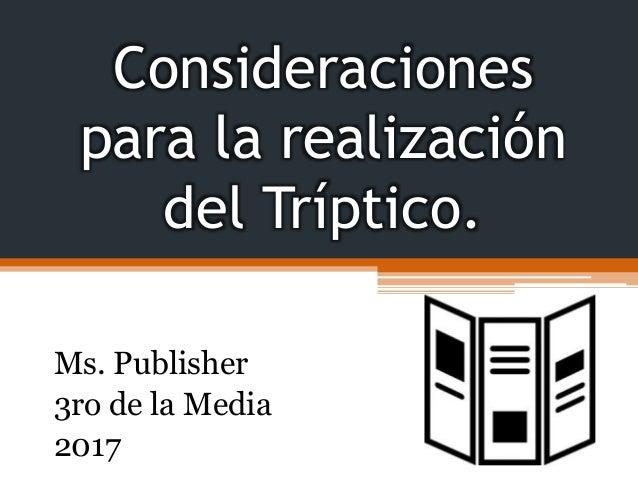 Consideraciones para la realización del Tríptico. Ms. Publisher 3ro de la Media 2017